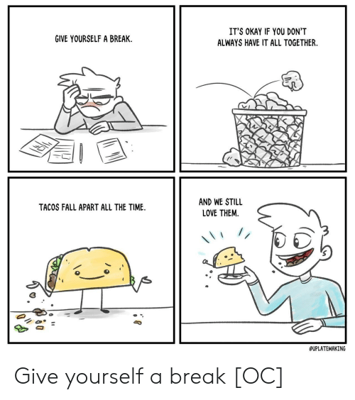 Fall, Love, and Break: IT'S OKAY IF YOU DON'T  GIVE YOURSELF A BREAK  ALWAYS HAVE IT ALL TOGETHER  AND WE STILL  TACOS FALL APART ALL THE TIME  LOVE THEM  //  QUPLATEMAKING Give yourself a break [OC]