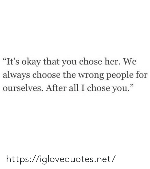 """Its Okay: """"It's okay that you chose her. We  always choose the wrong people for  ourselves. After all I chose you."""" https://iglovequotes.net/"""