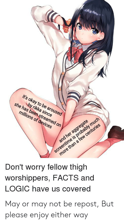 Anime, Facts, and Logic: it's okay to be aroused  by rikka since  she has been streamed on  millions of devices  screentime is probably much  more than a few centuries  and her aggregate  Don't worry fellow thigh  worshippers, FACTS and  LOGIC have us covered May or may not be repost, But please enjoy either way