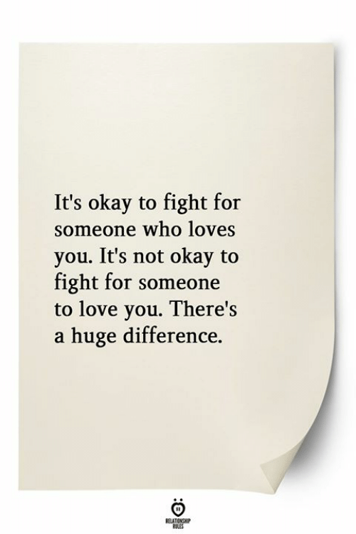 Love, Okay, and Fight: It's okay to fight for  someone who loves  you. It's not okay to  fight for someone  to love you. There's  a huge difference.