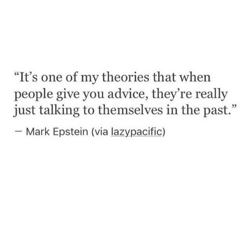 "Advice, One, and Via: ""It's one of my theories that when  people give you advice, they re really  just talking to themselves in the past.""  - Mark Epstein (via lazypacific)  35"