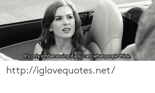 What People Think: It's onlv embarrassing if you care what  people think http://iglovequotes.net/