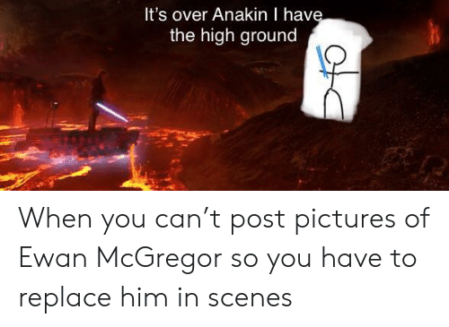 Ewan McGregor, Pictures, and McGregor: It's over Anakin I hav  the high ground When you can't post pictures of Ewan McGregor so you have to replace him in scenes