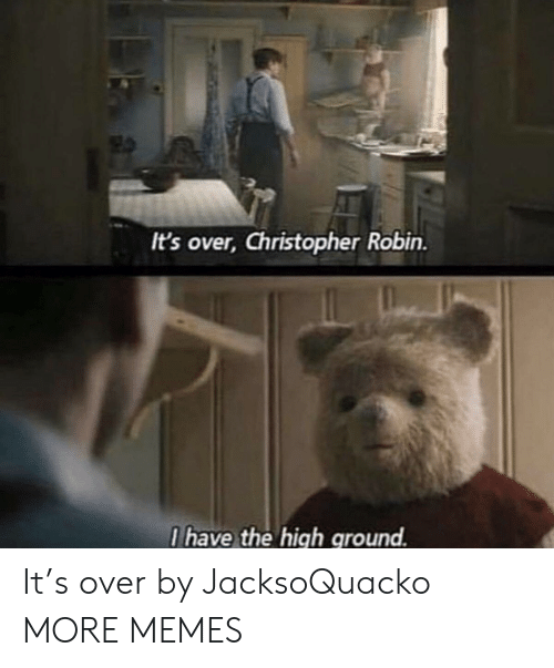 Dank, Memes, and Target: It's over, Christopher Robin.  I have the high ground. It's over by JacksoQuacko MORE MEMES