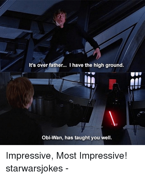 Most Impressive: It's over father... I have the high ground.  Obi-Wan, has taught you well Impressive, Most Impressive! starwarsjokes -