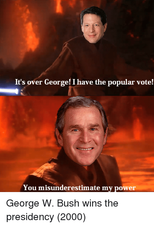 George W. Bush, Power, and Bush: It's over George! I have the popular vote!  You misunderestimate my power George W. Bush wins the presidency (2000)