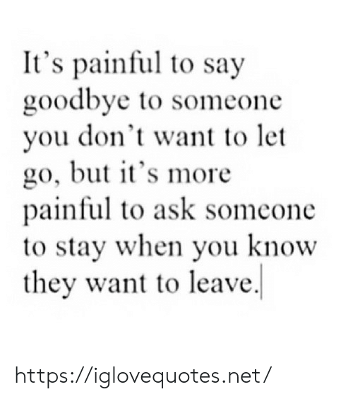 Painful: It's painful to say  goodbye to someone  you don't want to let  go, but it's more  painful to ask someone  to stay when you know  they want to leave https://iglovequotes.net/