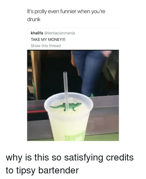 Youre Drunk: It's prolly even funnier when you're  drunk  khalifa @tentacionmania  TAKE MY MONEY!!  Show this thread why is this so satisfying credits to tipsy bartender
