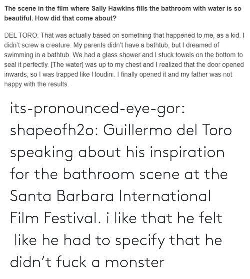 eye: its-pronounced-eye-gor: shapeofh2o: Guillermo del Toro speaking about his inspiration for the bathroom scene at the Santa Barbara International Film Festival. i like that he felt  like he had to specify that he didn't fuck a monster