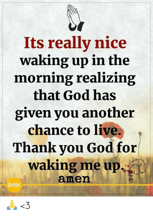 amen: Its really nice  waking up in the  morning realizing  that God has  given you another  chance to live.  Thank you God for  waking me up  amen  ВНВК 🙏 <3