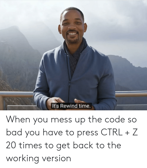mess up: It's Rewind time. When you mess up the code so bad you have to press CTRL + Z 20 times to get back to the working version