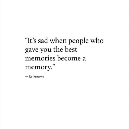 "Best, Sad, and Who: ""It's sad when people who  gave you the best  memories become a  memor.""  - Unknown"
