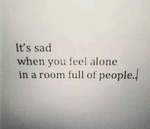 Being Alone, Sad, and You: It's sad  when you feel alone  in a room full of people.]