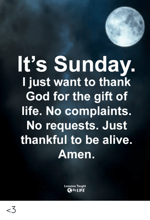 Alive, God, and Life: It's Sunday  l just want to thank  God for the gift of  life. No complaints.  No requests. Jusft  thankful to be alive  Amen.  Lessons Taught  By LIFE <3