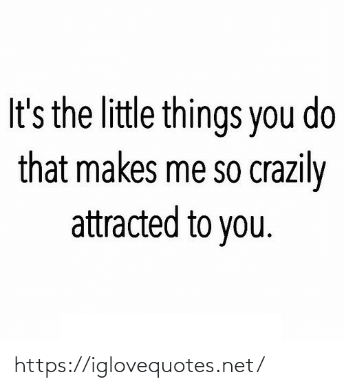 To You: It's the little things you do  that makes me so crazily  attracted to you. https://iglovequotes.net/