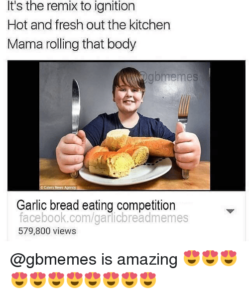 Ignition, Garlic Bread, and Dank Memes: It's the remix to ignition  Hot and fresh out the kitchen  Mama rolling that body  Caters News Agency  Garlic bread eating competition  facebook.com/garicbreadmemes  579,800 views @gbmemes is amazing 😍😍😍😍😍😍😍😍😍😍😍