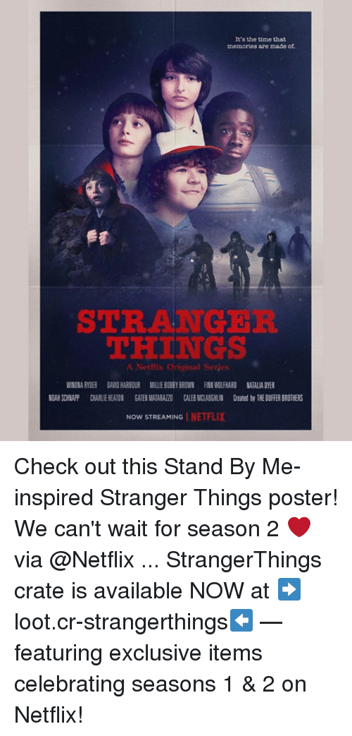 posterization: It's the time that  memories are made of.  STRANGER  THINGS  A Netflix Original Serjes  WINONA RYDER DAVID HARBOUR MILLIE BOBBY BROWN FINN WOLFHARD NATALIA DYER  NOAH SCHNAPP CHARLIE HEATON GATEN MATARAZZO CALEB MCLAUGHLIN Created by THE DUIFFER BROTHERS  NOW STREAMING | NE 1-7. Check out this Stand By Me-inspired Stranger Things poster! We can't wait for season 2 ❤️ via @Netflix ... StrangerThings crate is available NOW at ➡️loot.cr-strangerthings⬅️ — featuring exclusive items celebrating seasons 1 & 2 on Netflix!