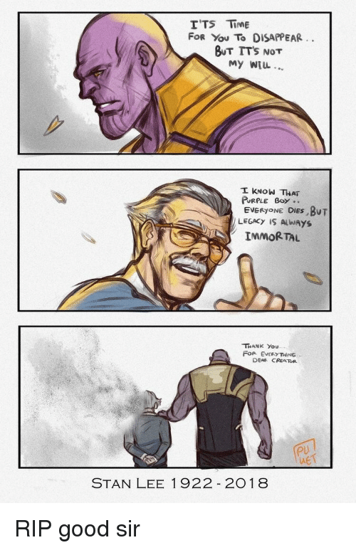 Stan, Stan Lee, and Thank You: ITS Time  FOR You To DISAPPEAR  OUT TTs NoT  My WIL  PURPLE Boy..  EVERYONE DİES.BUT  LEGACY IS AlWAYS  IMMORTAL  THANK You  FOR EVERYTHING  DEAR CREATOR  PU  MET  STAN LEE 1922 2018 RIP good sir