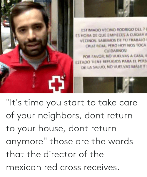 """Mexican: """"It's time you start to take care of your neighbors, dont return to your house, dont return anymore"""" those are the words that the director of the mexican red cross receives."""