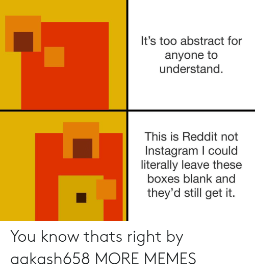 Dank, Instagram, and Memes: It's too abstract for  anyone to  understand  This is Reddit not  Instagram I could  literally leave these  boxes blank and  they'd still get it. You know thats right by aakash658 MORE MEMES