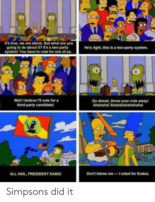 Party, The Simpsons, and True: It's true, we are aliens. But what are you  going to do about it? It's a two-party  system! You have to vote for one of us.  He's right, this is a two-party system.  Well I believe I'll vote for a  third-party candidate!  Go ahead, throw your vote away!  Ahahaha! Ahahahahahahaha!  ALL HAIL, PRESIDENT KANG!  Don't blame me-Ivoted for Kodos. Simpsons did it