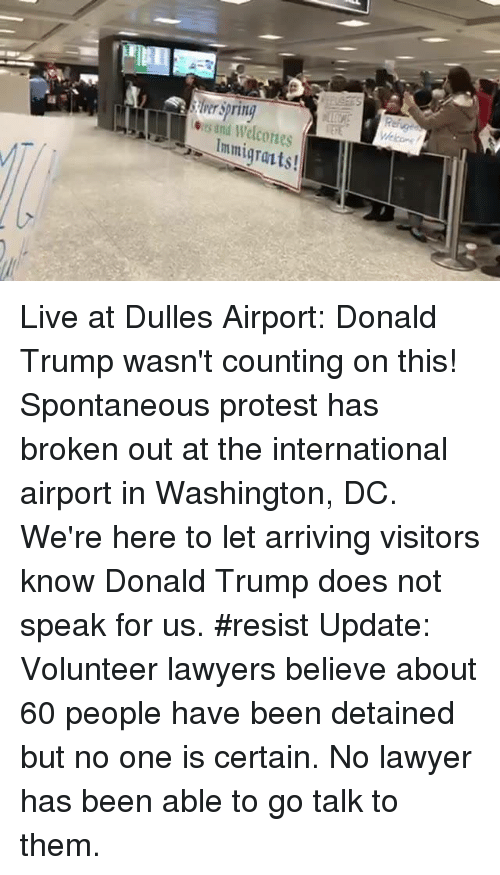 internations: its und Immigrants! Live at Dulles Airport: Donald Trump wasn't counting on this! Spontaneous protest has broken out at the international airport in Washington, DC. We're here to let arriving visitors know Donald Trump does not speak for us. #resist  Update: Volunteer lawyers believe about 60 people have been detained but no one is certain. No lawyer has been able to go talk to them.