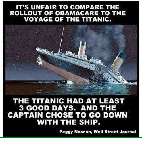 Rollout: IT'S UNFAIR TO COMPARE THE  ROLLOUT OF OBAMA CARE TO THE  VOYAGE OF THE TITANIC.  THE TITANIC HAD AT LEAST  3 GOOD DAYS. AND THE  CAPTAIN CHOSE TO GO DOWN  WITH THE SHIP.  -Peggy Noonan, Wall Street Journal