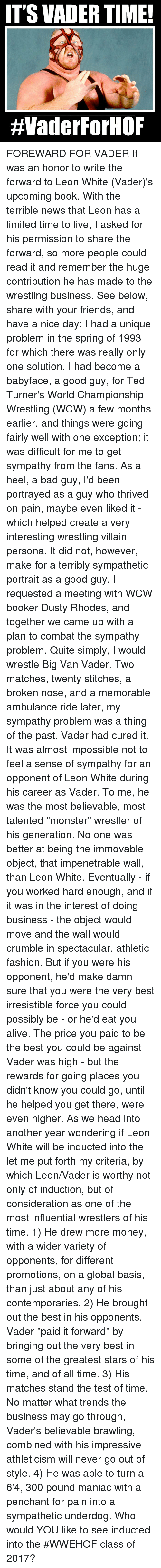 """irresistable: ITS VADER TIME!  HVaderForHOF FOREWARD FOR VADER It was an honor to write the forward to Leon White (Vader)'s upcoming book. With the terrible news that Leon has a limited time to live, I asked for his permission to share the forward, so more people could read it and remember the huge contribution he has made to the wrestling business.  See below, share with your friends, and have a nice day:  I had a unique problem in the spring of 1993 for which there was really only one solution. I had become a babyface, a good guy, for Ted Turner's World Championship Wrestling (WCW) a few months earlier, and things were going fairly well with one exception; it was difficult for me to get sympathy from the fans. As a heel, a bad guy,  I'd been portrayed as a guy who thrived on pain, maybe even liked it -  which helped create a very interesting wrestling villain persona. It did not, however, make for a terribly sympathetic portrait as a good guy.   I requested a meeting with WCW booker Dusty Rhodes, and together we came up with a plan to combat the sympathy problem. Quite simply, I would wrestle Big Van Vader. Two matches, twenty stitches, a broken nose, and a memorable ambulance ride later, my sympathy problem was a thing of the past. Vader had cured it.   It was almost impossible not to feel a sense of sympathy for an opponent of Leon White during his career as Vader. To me, he was the most believable, most talented """"monster"""" wrestler of his generation. No one was better at being the immovable object, that impenetrable wall, than Leon White.  Eventually - if you worked hard enough, and if it was in the interest of doing business - the object would move and the wall would crumble in spectacular, athletic fashion. But if you were his opponent, he'd make damn sure that you were the very best irresistible force you could possibly be - or he'd eat you alive. The price you paid to be the best you could be against Vader was high - but the rewards for going places you didn"""