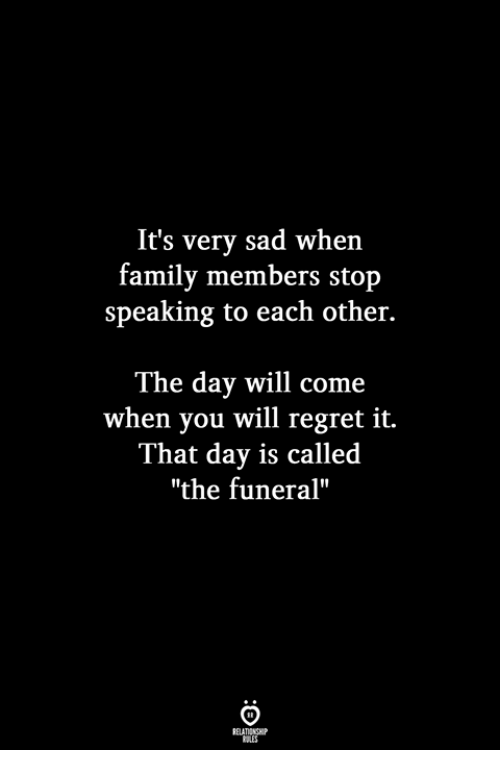 "Family, Regret, and Sad: It's very sad when  family members stop  speaking to each other.  The day will come  when you will regret it.  That day is called  ""the funeral"""