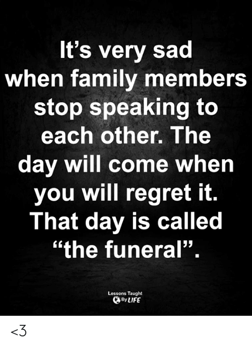 """Family, Life, and Memes: It's very sad  when family members  stop speaking to  each other. The  day will come when  you will regret it.  That day is called  """"the funeral"""".  Lessons Taught  By LIFE <3"""