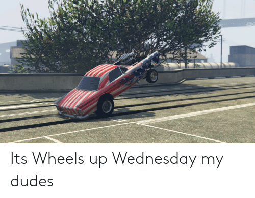 Wednesday, Wheels, and Wheels Up: Its Wheels up Wednesday my dudes