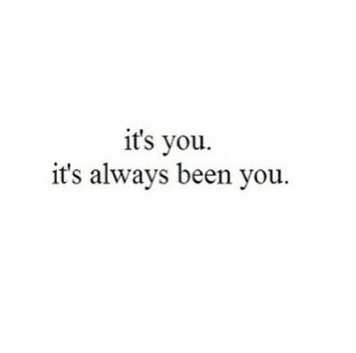 Been, You, and Always: it's you.  it's always been you