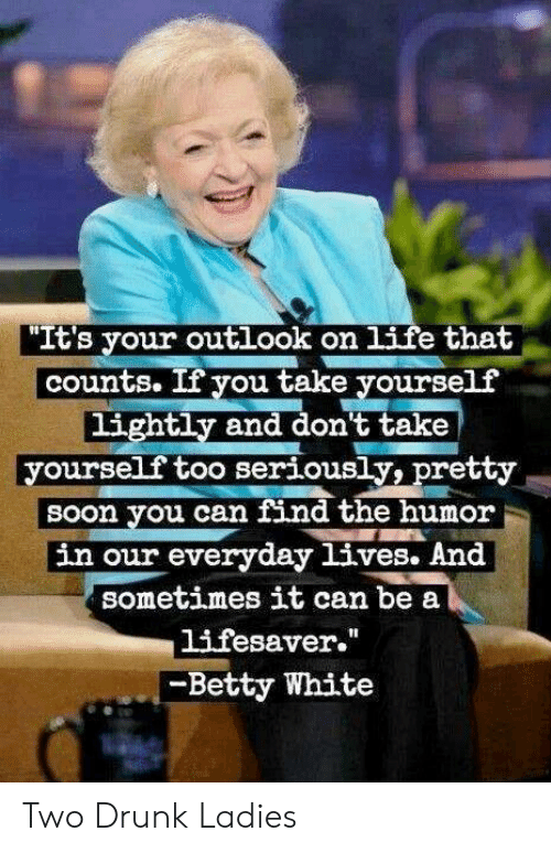 """Betty White, Drunk, and Memes: """"It's your outlook on 1ife that  counts. If you take yourself  lightly and don't take  yourself too seriously, pretty  sOon you can find the humor  in our everyday lives. And  Sometimes it can be a  lifesaver.""""  -Betty White Two Drunk Ladies"""