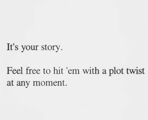 Feel Free: It's your story  Feel free to hit 'em with a plot twist  at any moment.