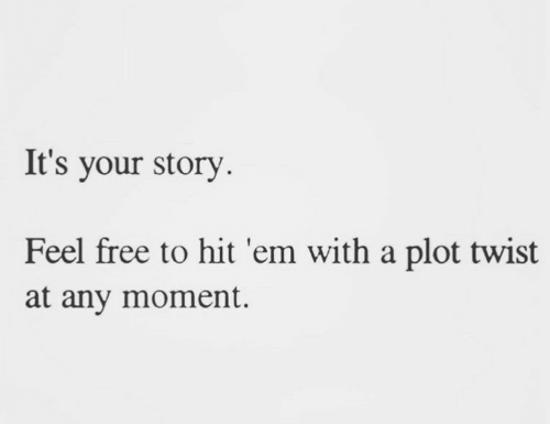 Feel Free: It's your story  Feel free to hit 'em with a plot twist  at any moment