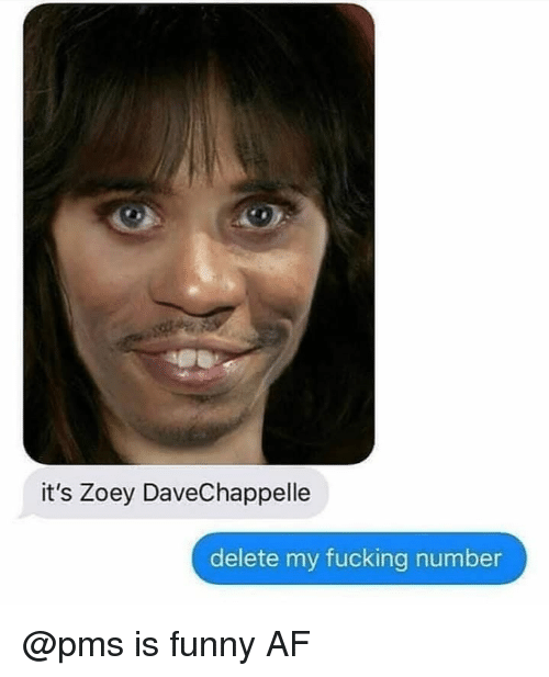 Af, Fucking, and Funny: it's Zoey DaveChappelle  delete my fucking number @pms is funny AF