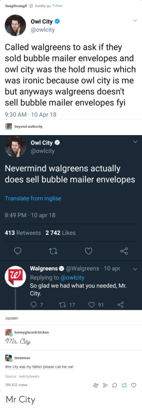 Ironic, Music, and Translate: itsagifnotagif  boldly-qo Follow  Owl City  @owlcity  Called walgreens to ask if they  sold bubble mailer envelopes and  owl city was the hold music which  was ironic because owl city is me  but anyways walgreens doesn't  sell bubble mailer envelopes fyi  9:30 AM 10 Apr 18  beyond-authority  Owl City  @owlcity  Nevermind walgreens actually  does sell bubble mailer envelopes  Translate from inglise  8:49 PM 10 apr 18  413 Retweets 2 742 Likes  Walgreens@Walgreens 10 apr  Replying to @owlcity  So glad we had what you needed, Mr.  City  te  Update!  honeyglazedchicken  mr Cty  timetrees  #mr city was my father please call me owl  Source: owlcitytweets  184,432 notes Mr City