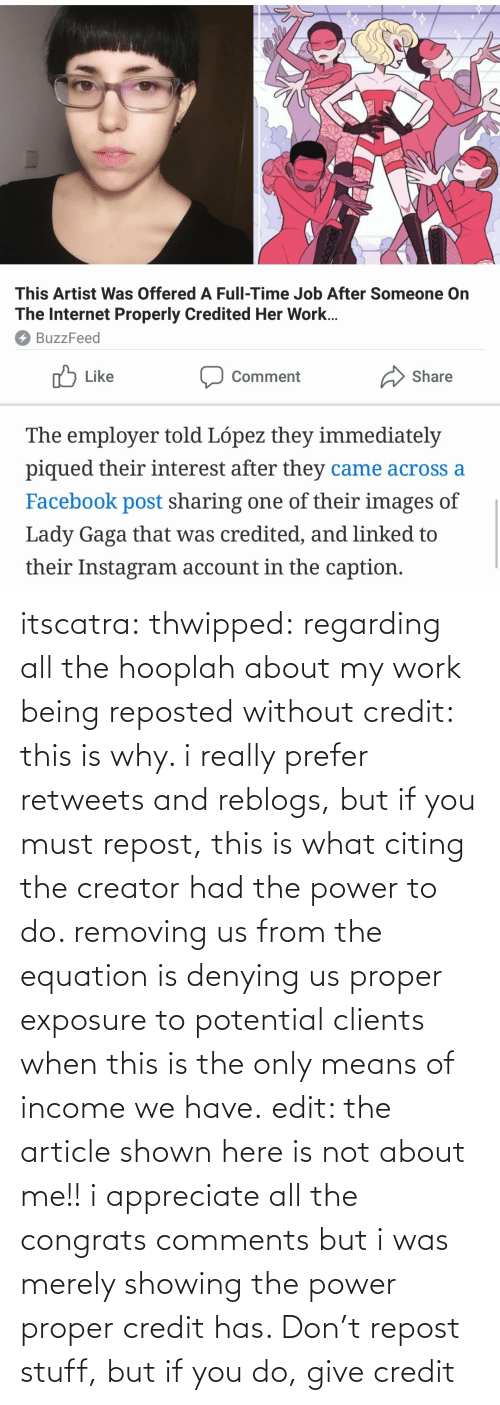 Retweets: itscatra: thwipped: regarding all the hooplah about my work being reposted without credit: this is why. i really prefer retweets and reblogs, but if you must repost, this is what citing the creator had the power to do. removing us from the equation is denying us proper exposure to potential clients when this is the only means of income we have.  edit: the article shown here is not about me!! i appreciate all the congrats comments but i was merely showing the power proper credit has.   Don't repost stuff, but if you do, give credit