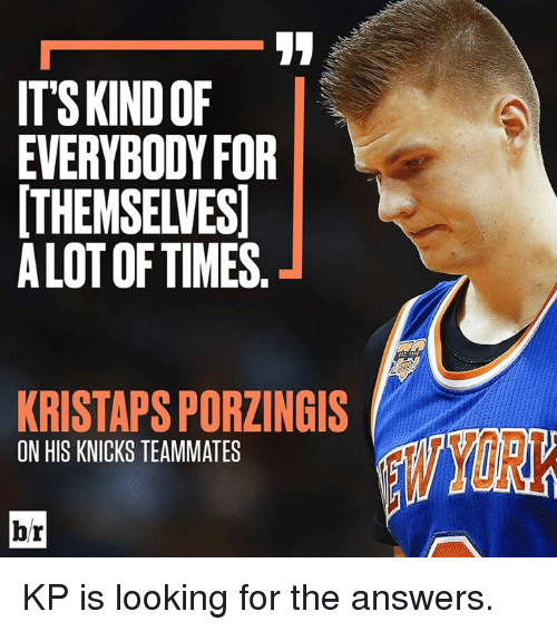 Kristaps Porzingis: ITSKINDOF  EVERYBODYFOR  THEMSELVES  ALOT OF TIMES  KRISTAPS PORZINGIS  ON HIS KNICKS TEAMMATES  YORK  br KP is looking for the answers.