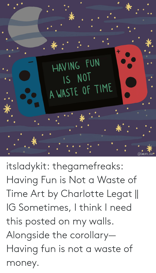 posted: itsladykit: thegamefreaks:  Having Fun is Not a Waste of Time Art by  Charlotte Legat|| IG    Sometimes, I think I need this posted on my walls. Alongside the corollary— Having fun is not a waste of money.