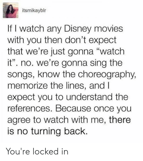 """Dank, Disney, and Movies: itsmikayblr  If I watch any Disney movies  with you then don't expect  that we're just gonna """"watch  it"""". no. we're gonna sing the  songs, know the choreography,  memorize the lines, and I  expect you to understand the  references. Because once you  agree to watch with me, there  is no turning back. You're locked in"""