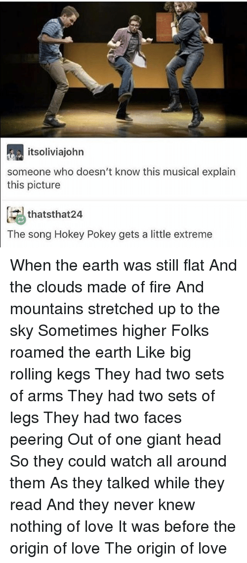 Peering: itsoliviajohn  someone who doesn't know this musical explain  this picture  thatsthat24  The song Hokey Pokey gets a little extreme When the earth was still flat And the clouds made of fire And mountains stretched up to the sky Sometimes higher Folks roamed the earth Like big rolling kegs They had two sets of arms They had two sets of legs They had two faces peering Out of one giant head So they could watch all around them As they talked while they read And they never knew nothing of love It was before the origin of love The origin of love