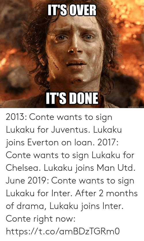 Quickmeme Com: ITSOVER  IT'S DONE  quickmeme.com 2013: Conte wants to sign Lukaku for Juventus. Lukaku joins Everton on loan.  2017: Conte wants to sign Lukaku for Chelsea. Lukaku joins Man Utd.  June 2019: Conte wants to sign Lukaku for Inter. After 2 months of drama, Lukaku joins Inter.  Conte right now: https://t.co/amBDzTGRm0