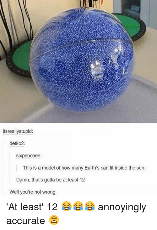 Well Youre Not Wrong: itsreallystupid:  detko2:  sixpenceee  This is a model of how many Earth's can fit inside the sun.  Damn, that's gotta be at least 12  Well you're not wrong 'At least' 12 😂😂😂 annoyingly accurate 😩