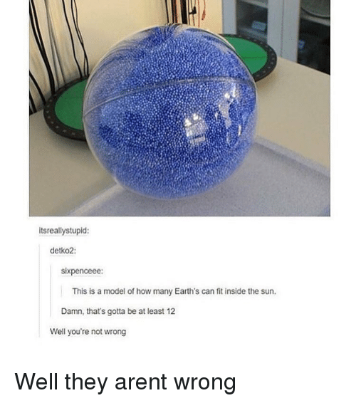 Well Youre Not Wrong: itsreallystupid:  detko2:  sixpenceee:  This is a model of how many Earth's can fit inside the sun.  Damn, that's gotta be at least 12  Well you're not wrong Well they arent wrong