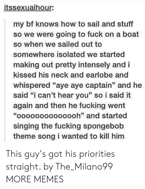 "Isolated: itssexualhour:  my bf knows how to sail and stuff  so we were going to fuck on a boat  so when we sailed out to  somewhere isolated we started  making out pretty intensely and i  kissed his neck and earlobe and  whispered ""aye aye captain"" and he  said ""i can't hear you"" so i said it  again and then he fucking went  ""oooooooooooooh"" and started  singing the fucking spongebob  theme song i wanted to kill him This guy's got his priorities straight. by The_Milano99 MORE MEMES"