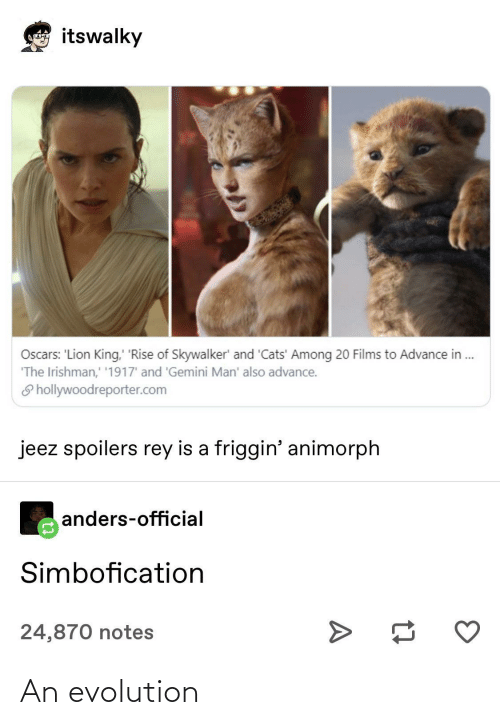 Evolution: itswalky  Loncoyna  Oscars: 'Lion King, 'Rise of Skywalker' and 'Cats' Among 20 Films to Advance in .  'The Irishman,' '1917' and 'Gemini Man' also advance.  S hollywoodreporter.com  jeez spoilers rey is a friggin' animorph  anders-official  Simbofication  24,870 notes An evolution