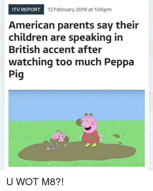Children, Parents, and Too Much: ITV REPORT  12 February 2019 at 106pm  American parents say their  children are speaking in  British accent after  watching too much Peppa  Pig U WOT M8?!