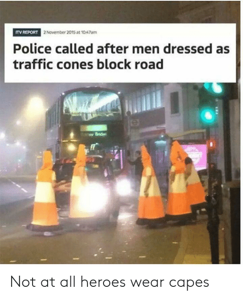 Police, Traffic, and Heroes: ITV REPORT  2 November 2015 at 1047am  Police called after men dressed as  traffic cones block road  0 Not at all heroes wear capes