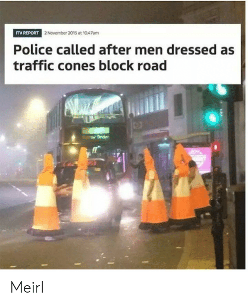 Police, Traffic, and MeIRL: ITV REPORT  2 November 2015 at 1047am  Police called after men dressed as  traffic cones block road  0 Meirl